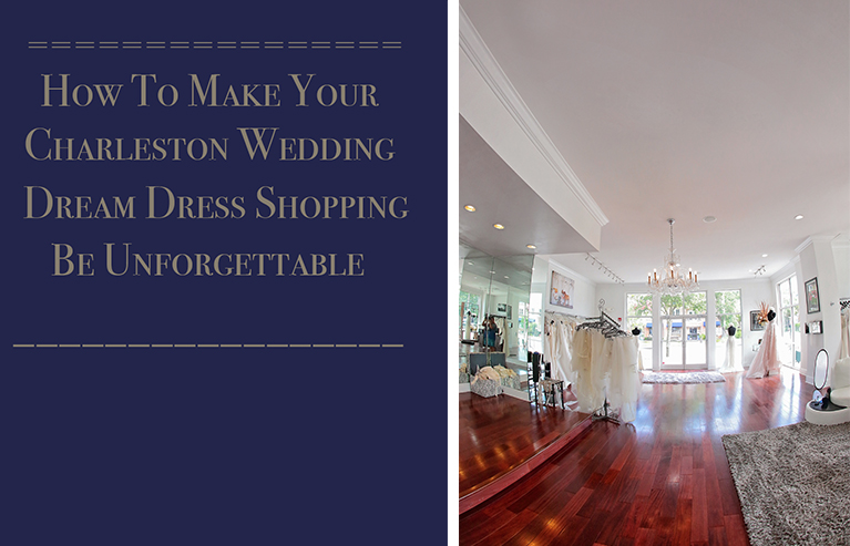 How To Make Your Charleston Wedding Dream Dress Shopping Be Unforgettable